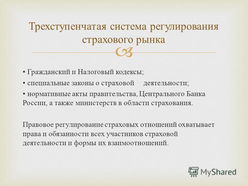 Трехступенчатая система регулирования страхового рынка Гражданский и Налоговый кодексы ; специальные законы о страховой деятельности ; нормативные акты правительства, Центрального Банка России, а также министерств в области страхования. Правовое регу