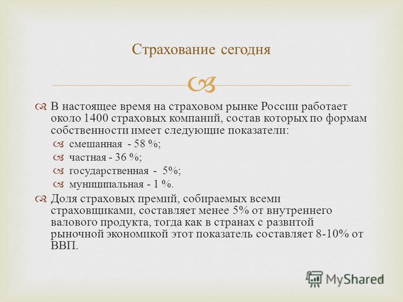 В настоящее время на страховом рынке России работает около 1400 страховых компаний, состав которых по формам собственности имеет следующие показатели : смешанная - 58 %; частная - 36 %; государственная - 5%; муниципальная - 1 %. Доля страховых премий