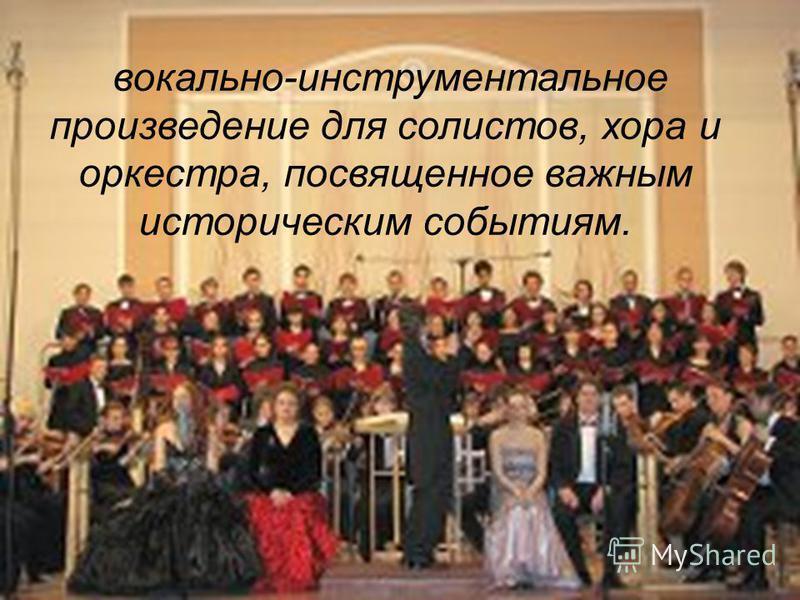 вокально-инструментальное произведение для солистов, хора и оркестра, посвященное важным историческим событиям.
