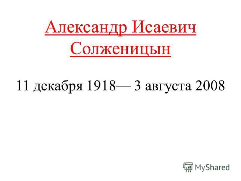 Александр Исаевич Солженицын 11 декабря 1918 3 августа 2008