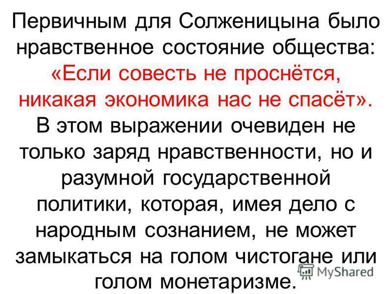 Первичным для Солженицына было нравственное состояние общества: «Если совесть не проснётся, никакая экономика нас не спасёт». В этом выражении очевиден не только заряд нравственности, но и разумной государственной политики, которая, имея дело с народ