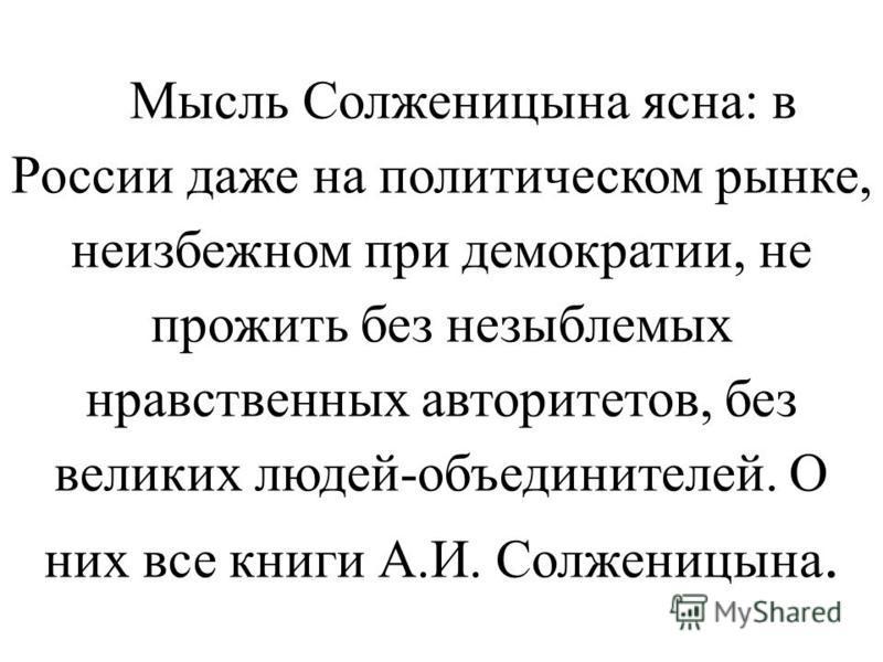 Мысль Солженицына ясна: в России даже на политическом рынке, неизбежном при демократии, не прожить без незыблемых нравственных авторитетов, без великих людей-объединителей. О них все книги А.И. Солженицына.