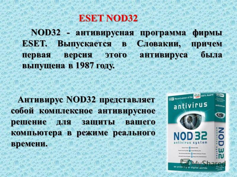ESET NOD32 NOD32 - антивирусная программа фирмы ESET. Выпускается в Словакии, причем первая версия этого антивируса была выпущена в 1987 году. NOD32 - антивирусная программа фирмы ESET. Выпускается в Словакии, причем первая версия этого антивируса бы
