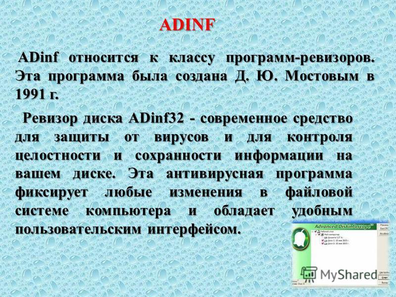 ADinf относится к классу программ-ревизоров. Эта программа была создана Д. Ю. Мостовым в 1991 г. ADinf относится к классу программ-ревизоров. Эта программа была создана Д. Ю. Мостовым в 1991 г. Ревизор диска ADinf32 - современное средство для защиты