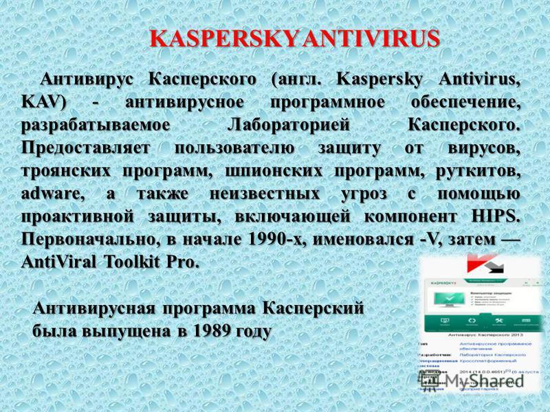 Антивирус Касперского (англ. Kaspersky Antivirus, KAV) - антивирусное программное обеспечение, разрабатываемое Лабораторией Касперского. Предоставляет пользователю защиту от вирусов, троянских программ, шпионских программ, руткитов, adware, а также н