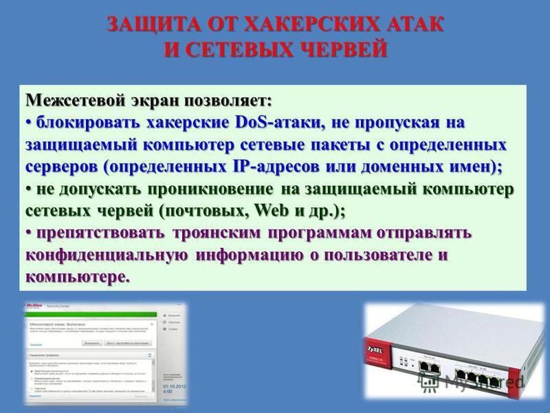 ЗАЩИТА ОТ ХАКЕРСКИХ АТАК И СЕТЕВЫХ ЧЕРВЕЙ Межсетевой экран позволяет: блокировать хакерские DoS-атаки, не пропуская на защищаемый компьютер сетевые пакеты с определенных серверов (определенных IP-адресов или доменных имен); блокировать хакерские DoS-