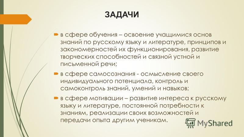 ЗАДАЧИ в сфере обучения – освоение учащимися основ знаний по русскому языку и литературе, принципов и закономерностей их функционирования, развитие творческих способностей и связной устной и письменной речи; в сфере самосознания - осмысление своего и