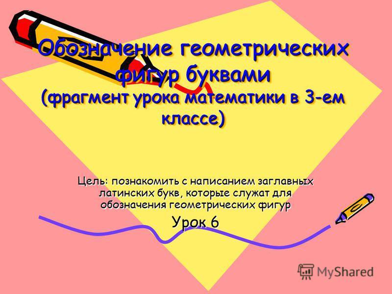 Обозначение геометрических фигур буквами (фрагмент урока математики в 3-ем классе) Цель: познакомить с написанием заглавных латинских букв, которые служат для обозначения геометрических фигур Урок 6