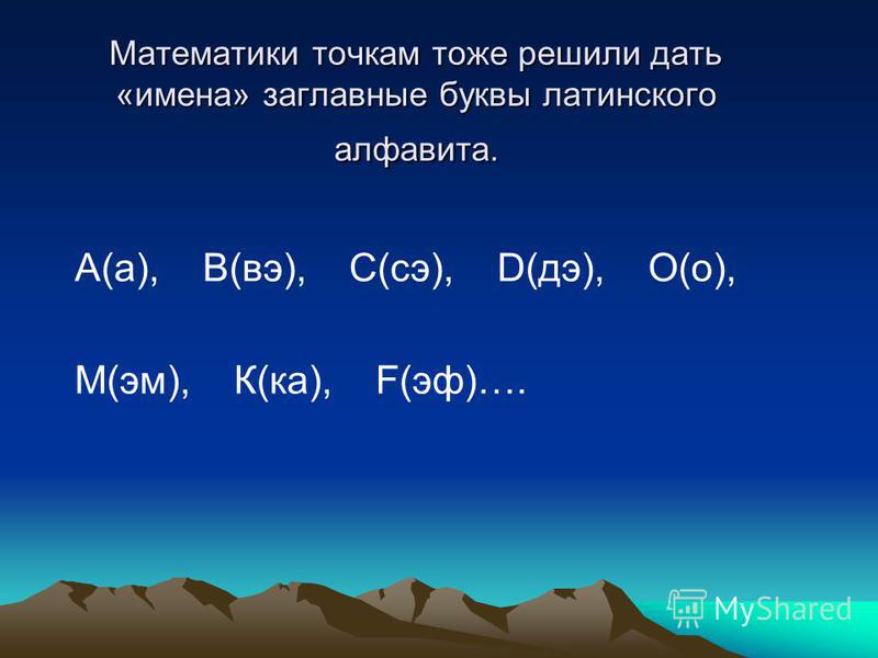 Математики точкам тоже решили дать «имена» заглавные буквы латинского алфавита. А(а), В(вэ), С(се), D(дэ), О(о), М(эм), К(ка), F(эф)….