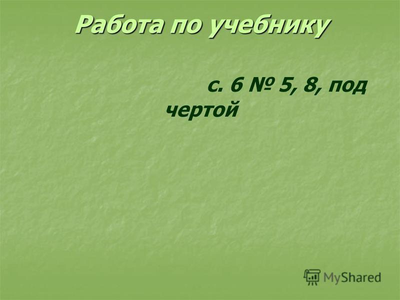 Работа по учебнику Работа по учебнику с. 6 5, 8, под чертой