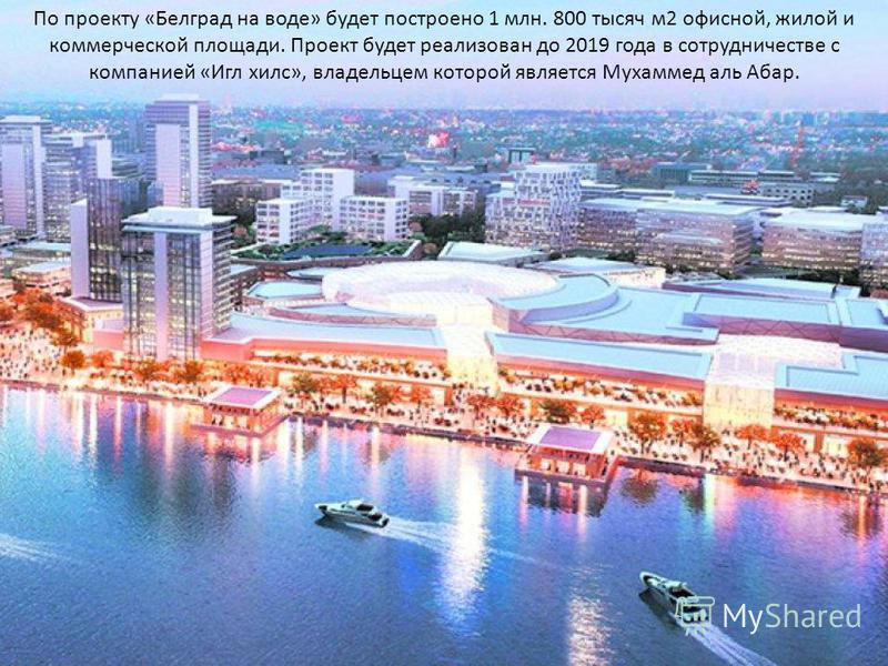 По проекту «Белград на воде» будет построено 1 млн. 800 тысяч м 2 офисной, жилой и коммерческой площади. Проект будет реализован до 2019 года в сотрудничестве с компанией «Игл хилс», владельцем которой является Мухаммед аль Абар.