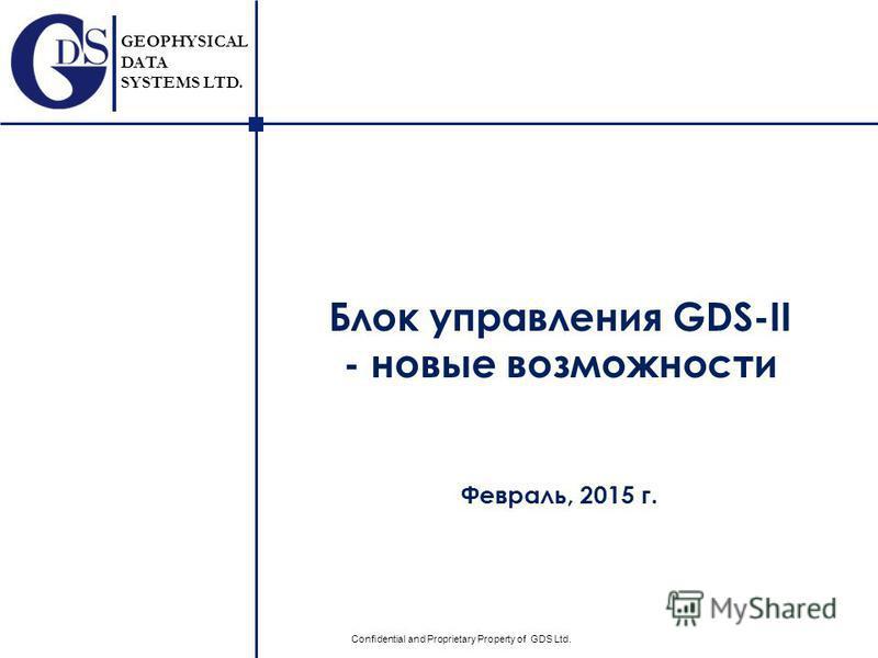 GEOPHYSICAL DATA SYSTEMS LTD. Confidential and Proprietary Property of GDS Ltd. Блок управления GDS-II - новые возможности Февраль, 2015 г.