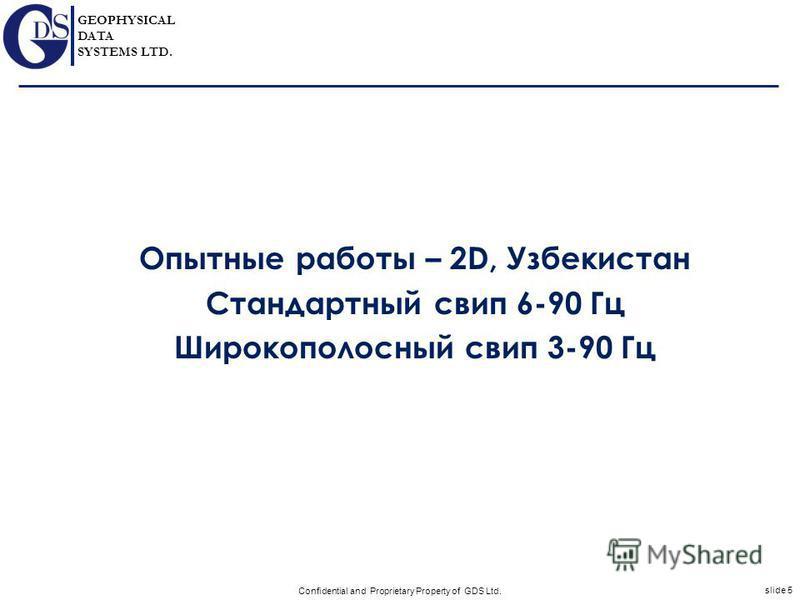 GEOPHYSICAL DATA SYSTEMS LTD. slide 5 Confidential and Proprietary Property of GDS Ltd. Опытные работы – 2D, Узбекистан Стандартный свип 6-90 Гц Широкополосный свип 3-90 Гц