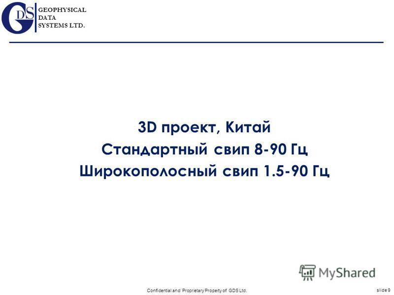 GEOPHYSICAL DATA SYSTEMS LTD. slide 9 Confidential and Proprietary Property of GDS Ltd. 3D проект, Китай Стандартный свип 8-90 Гц Широкополосный свип 1.5-90 Гц