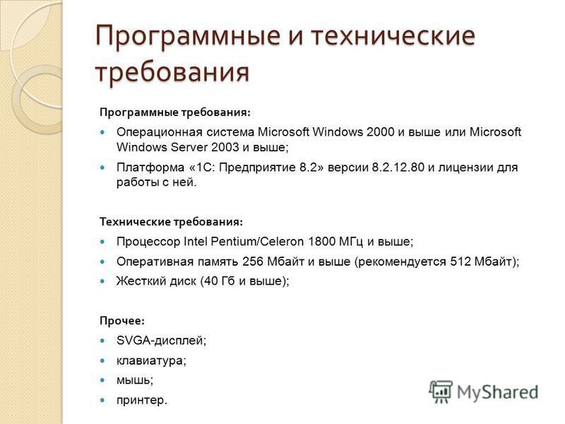 Программные и технические требования Программные требования : Операционная система Microsoft Windows 2000 и выше или Microsoft Windows Server 2003 и выше; Платформа «1С: Предприятие 8.2» версии 8.2.12.80 и лицензии для работы с ней. Технические требо