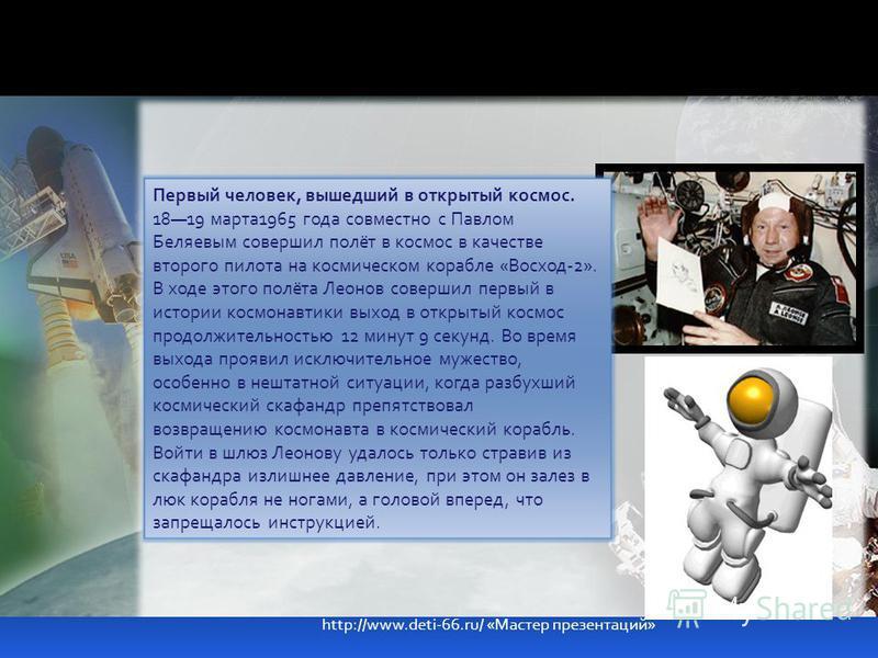 Первый человек, вышедший в открытый космос. 1819 марта 1965 года совместно с Павлом Беляевым совершил полёт в космос в качестве второго пилота на космическом корабле «Восход-2». В ходе этого полёта Леонов совершил первый в истории космонавтики выход