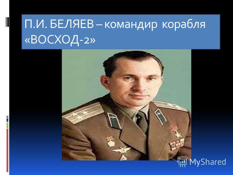 П.И. БЕЛЯЕВ – командир корабля «ВОСХОД-2»