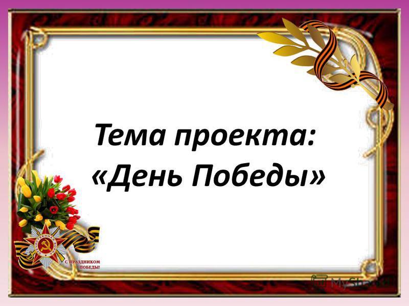Тема проекта: «День Победы»