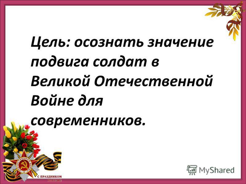 Цель: осознать значение подвига солдат в Великой Отечественной Войне для современников.