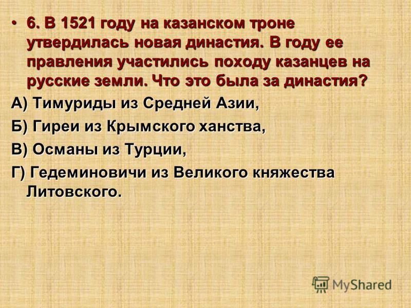 6. В 1521 году на казанском троне утвердилась новая династия. В году ее правления участились походу казанцев на русские земли. Что это была за династия?6. В 1521 году на казанском троне утвердилась новая династия. В году ее правления участились поход