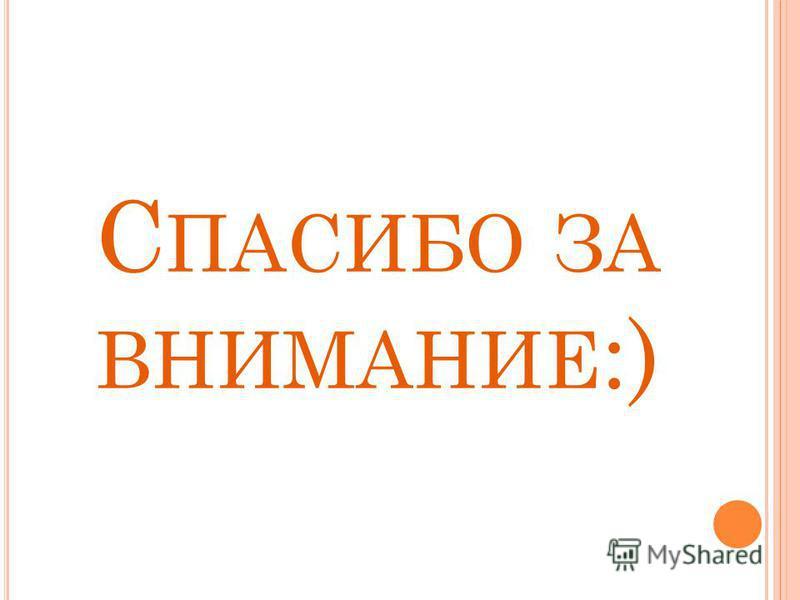 С ПАСИБО ЗА ВНИМАНИЕ :)