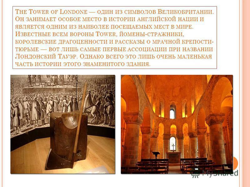 T HE T OWER OF L ONDONE ОДИН ИЗ СИМВОЛОВ В ЕЛИКОБРИТАНИИ. О Н ЗАНИМАЕТ ОСОБОЕ МЕСТО В ИСТОРИИ АНГЛИЙСКОЙ НАЦИИ И ЯВЛЯЕТСЯ ОДНИМ ИЗ НАИБОЛЕЕ ПОСЕЩАЕМЫХ МЕСТ В МИРЕ. И ЗВЕСТНЫЕ ВСЕМ ВОРОНЫ T OWER, ЙОМЕНЫ - СТРАЖНИКИ, КОРОЛЕВСКИЕ ДРАГОЦЕННОСТИ И РАССКАЗ