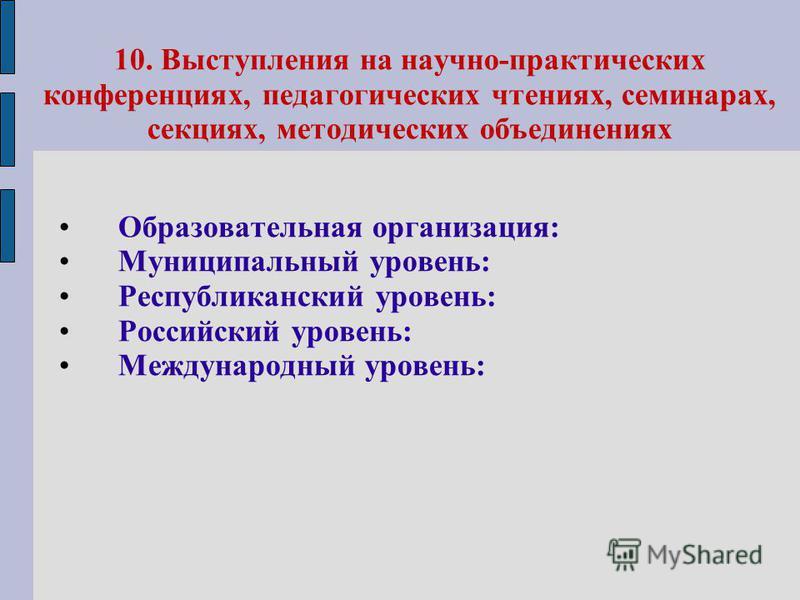 10. Выступления на научно-практических конференциях, педагогических чтениях, семинарах, секциях, методических объединениях Образовательная организация: Муниципальный уровень: Республиканский уровень: Российский уровень: Международный уровень: