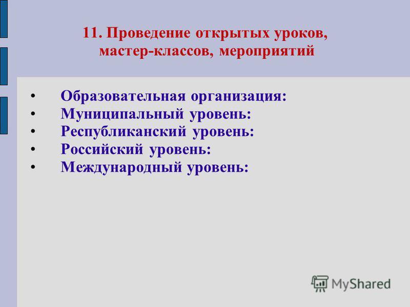 11. Проведение открытых уроков, мастер-классов, мероприятий Образовательная организация: Муниципальный уровень: Республиканский уровень: Российский уровень: Международный уровень: