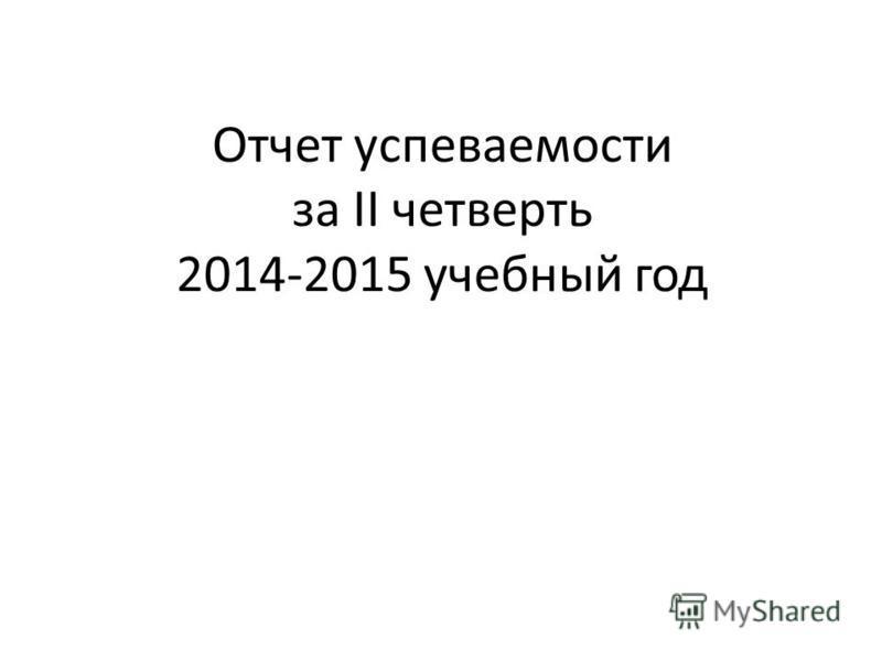 Отчет успеваемости за II четверть 2014-2015 учебный год