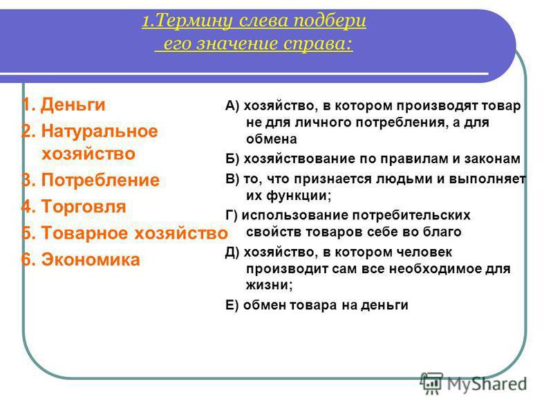 1. Термину слева подбери его значение справа: 1. Деньги 2. Натуральное хозяйство 3. Потребление 4. Торговля 5. Товарное хозяйство 6. Экономика А) хозяйство, в котором производят товар не для личного потребления, а для обмена Б) хозяйствование по прав