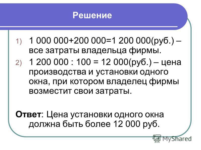 Решение 1) 1 000 000+200 000=1 200 000(руб.) – все затраты владельца фирмы. 2) 1 200 000 : 100 = 12 000(руб.) – цена производства и установки одного окна, при котором владелец фирмы возместит свои затраты. Ответ: Цена установки одного окна должна быт