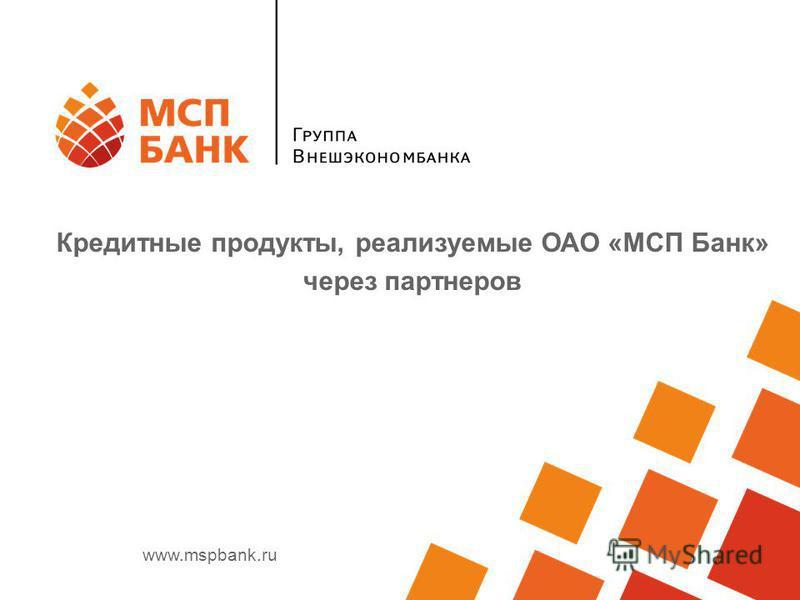 www.mspbank.ru Кредитные продукты, реализуемые ОАО «МСП Банк» через партнеров