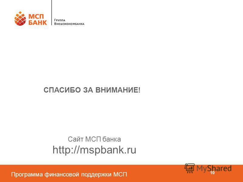 Программа финансовой поддержки МСП СПАСИБО ЗА ВНИМАНИЕ! Сайт МСП банка http://mspbank.ru 10