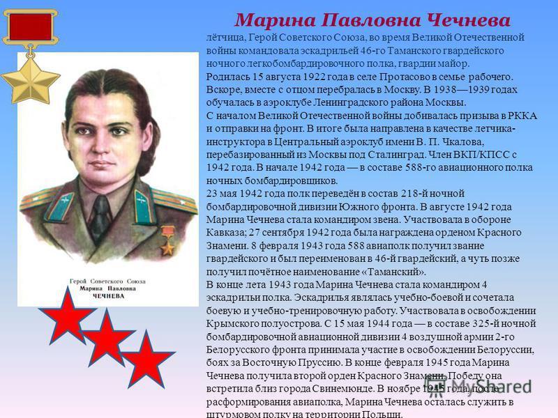 Марина Павловна Чечнева лётчица, Герой Советского Союза, во время Великой Отечественной войны командовала эскадрильей 46-го Таманского гвардейского ночного легкобомбардировочного полка, гвардии майор. Родилась 15 августа 1922 года в селе Протасово в