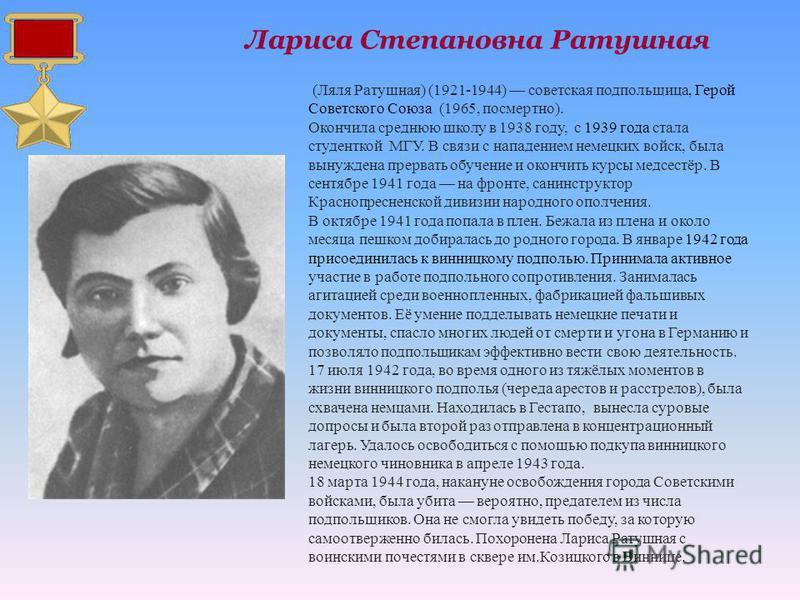 (Ляля Ратушная) (1921-1944) советская подпольщица, Герой Советского Союза (1965, посмертно). Окончила среднюю школу в 1938 году, с 1939 года стала студенткой МГУ. В связи с нападением немецких войск, была вынуждена прервать обучение и окончить курсы
