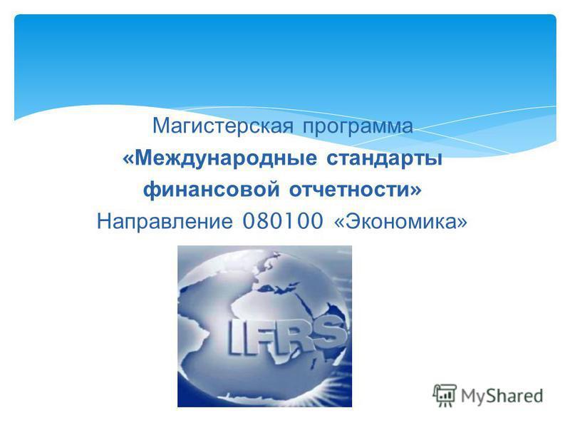 Магистерская программа « Международные стандарты финансовой отчетности » Направление 080100 « Экономика »