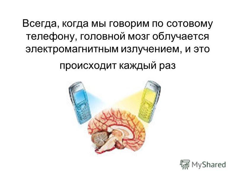 Всегда, когда мы говорим по сотовому телефону, головной мозг облучается электромагнитным излучением, и это происходит каждый раз