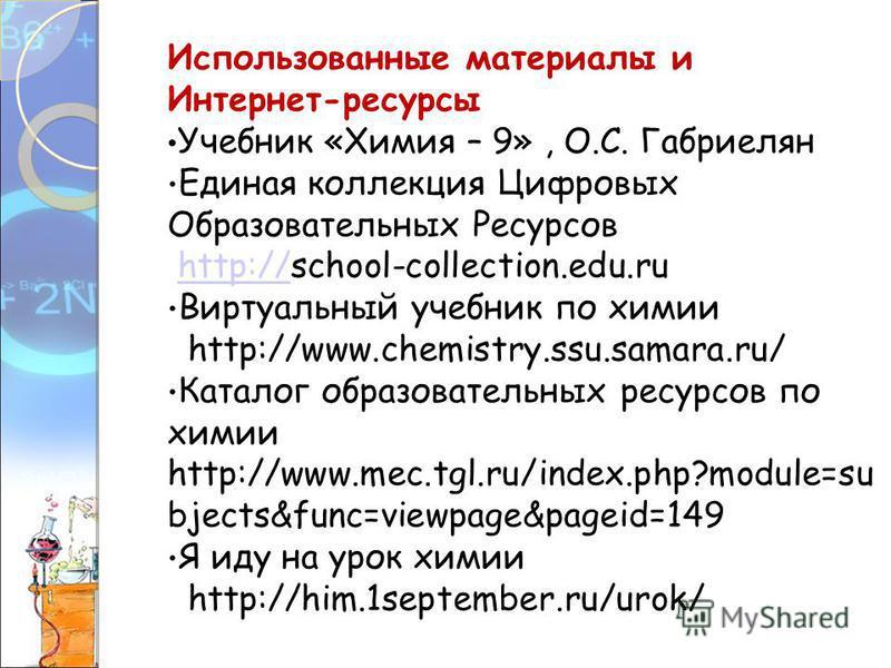 Использованные материалы и Интернет-ресурсы Учебник «Химия – 9», О.С. Габриелян Единая коллекция Цифровых Образовательных Ресурсов http://school-collection.edu.ruhttp:// Виртуальный учебник по химии http://www.chemistry.ssu.samara.ru/ Каталог образов