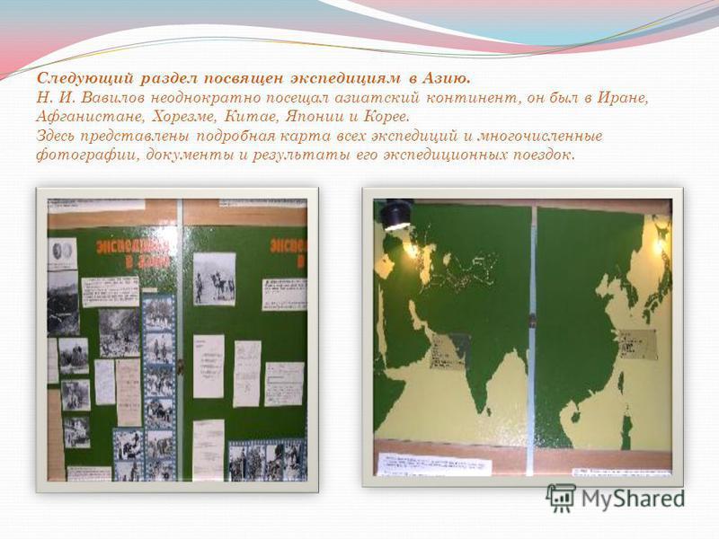 Следующий раздел посвящен экспедициям в Азию. Н. И. Вавилов неоднократно посещал азиатский континент, он был в Иране, Афганистане, Хорезме, Китае, Японии и Корее. Здесь представлены подробная карта всех экспедиций и многочисленные фотографии, докумен
