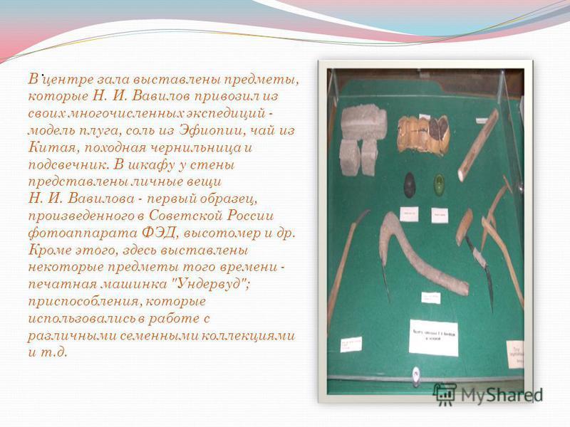. В центре зала выставлены предметы, которые Н. И. Вавилов привозил из своих многочисленных экспедиций - модель плуга, соль из Эфиопии, чай из Китая, походная чернильница и подсвечник. В шкафу у стены представлены личные вещи Н. И. Вавилова - первый