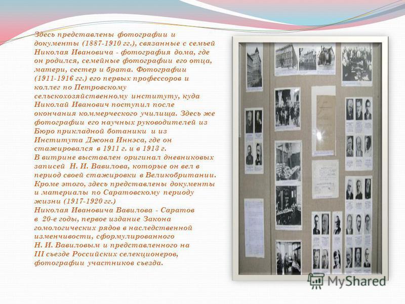 Здесь представлены фотографии и документы (1887-1910 гг.), связанные с семьей Николая Ивановича - фотография дома, где он родился, семейные фотографии его отца, матери, сестер и брата. Фотографии (1911-1916 гг.) его первых профессоров и коллег по Пет
