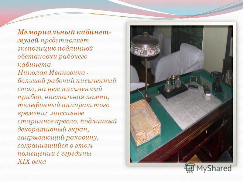 Мемориальный кабинет- музей представляет экспозицию подлинной обстановки рабочего кабинета Николая Ивановича - большой рабочий письменный стол, на нем письменный прибор, настольная лампа, телефонный аппарат того времени; массивное старинное кресло, п
