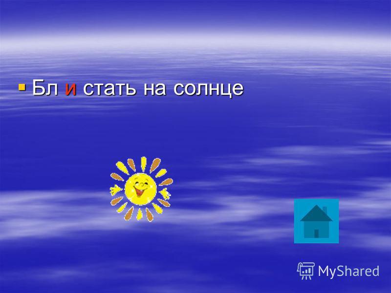 Вставь пропущенную букву: Бл … стать на солнце Бл … стать на солнце
