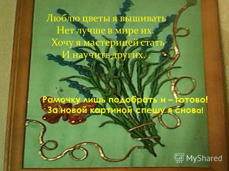 Люблю цветы я вышивать Нет лучше в мире их. Хочу я мастерицей стать И научить других... Рамочку лишь подобрать и – готово! За новой картиной спешу я снов а!