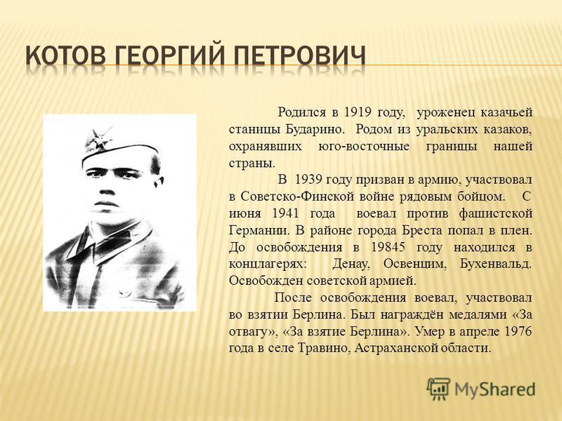 Родился в 1919 году, уроженец казачьей станицы Бударино. Родом из уральских казаков, охранявших юго-восточные границы нашей страны. В 1939 году призван в армию, участвовал в Советско-Финской войне рядовым бойцом. С июня 1941 года воевал против фашист