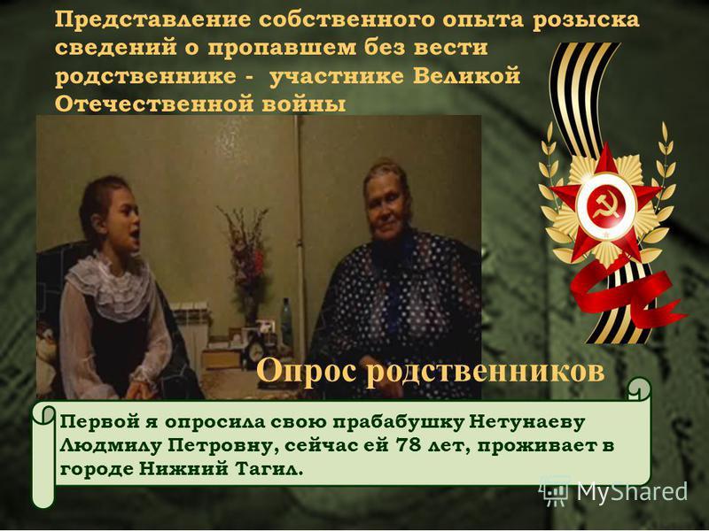 Первой я опросила свою прабабушку Нетунаеву Людмилу Петровну, сейчас ей 78 лет, проживает в городе Нижний Тагил. Представление собственного опыта розыска сведений о пропавшем без вести родственнике - участнике Великой Отечественной войны Опрос родств
