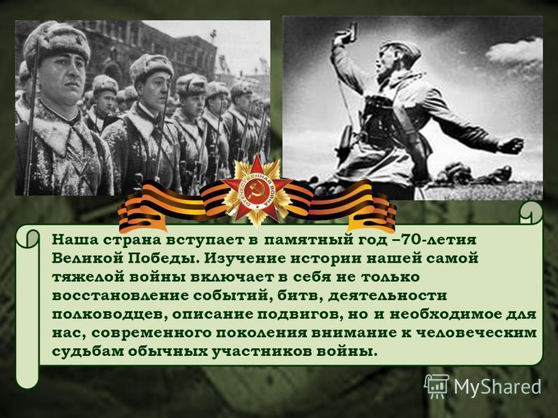 Наша страна вступает в памятный год –70-летия Великой Победы. Изучение истории нашей самой тяжелой войны включает в себя не только восстановление событий, битв, деятельности полководцев, описание подвигов, но и необходимое для нас, современного покол