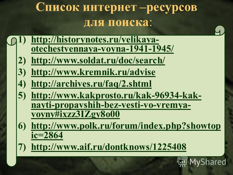 Список интернет –ресурсов для поиска: 1)http://historynotes.ru/velikaya- otechestvennaya-voyna-1941-1945/ 2)http://www.soldat.ru/doc/search/ 3)http://www.kremnik.ru/advise 4)http://archives.ru/faq/2. shtml 5)http://www.kakprosto.ru/kak-96934-kak- nay