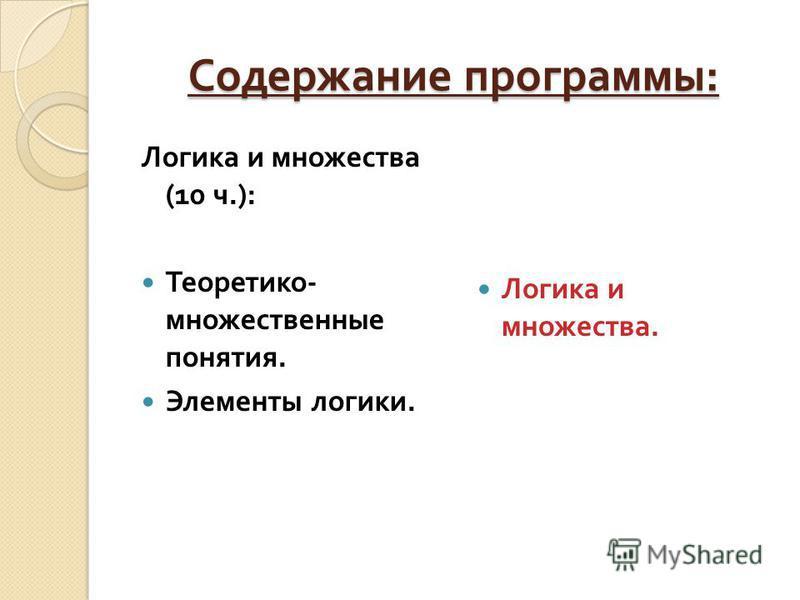 Содержание программы : Логика и множества (10 ч.): Теоретико - множественные понятия. Элементы логики. Логика и множества.