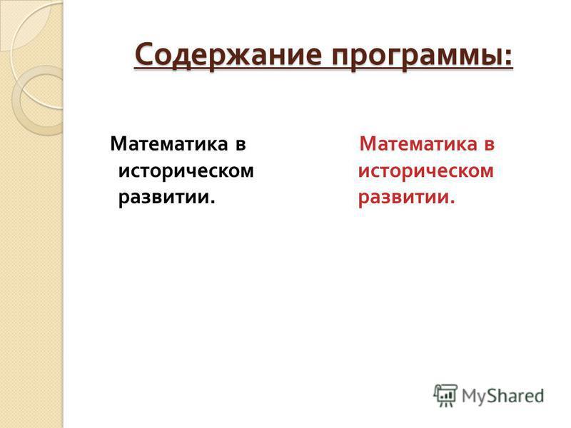 Содержание программы : Математика в историческом развитии. Математика в историческом развитии.